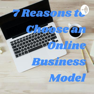 7 Reasons to Choose an Online Business Model