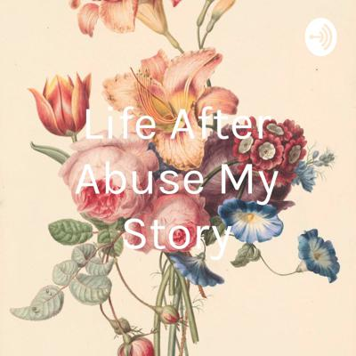 Life After Abuse My Story