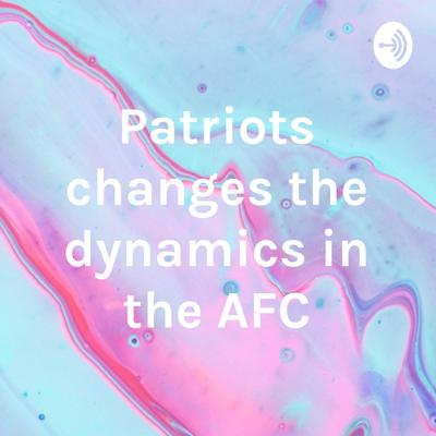 Patriots changes the dynamics in the AFC