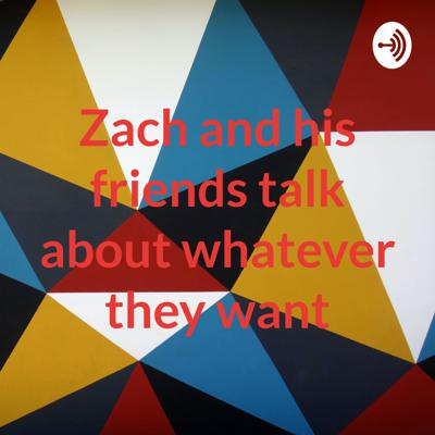 Zach and his friends talk about whatever they want