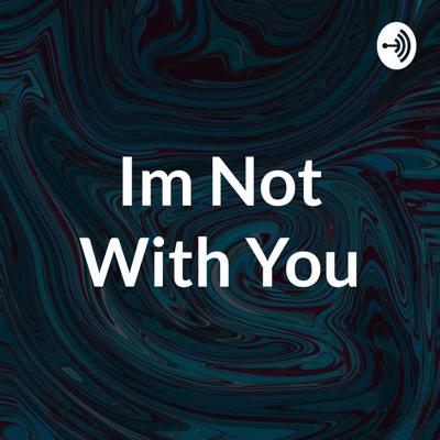 Im Not With You