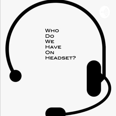 Who Do We Have On Headset?
