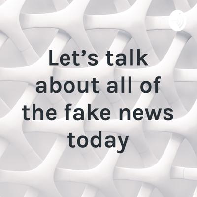 Let's talk about all of the fake news today