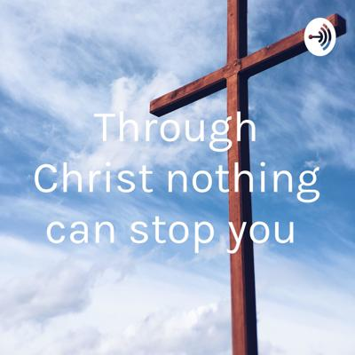 Through Christ nothing can stop you
