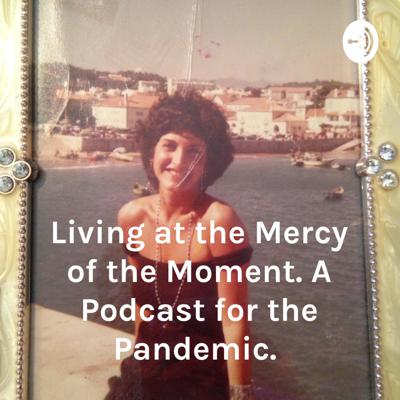Living at the Mercy of the Moment. A Podcast for the Pandemic.