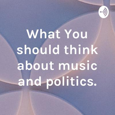 What You should think about music and politics.