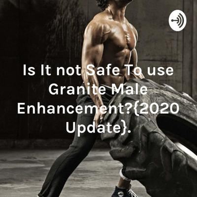Is It not Safe To use Granite Male Enhancement?{2020 Update}.
