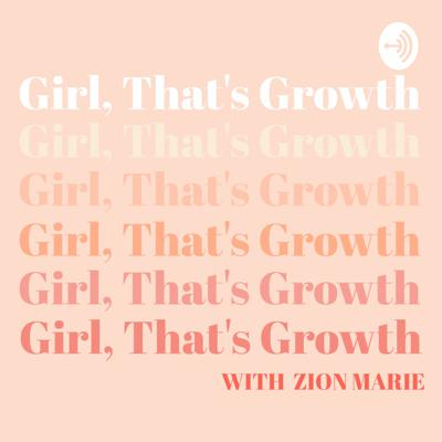 Girl, That's Growth with Zion Marie
