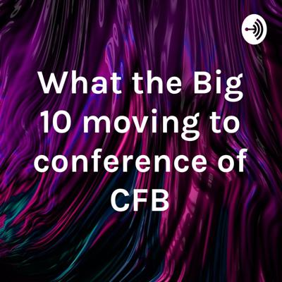 What the Big 10 moving to conference of CFB