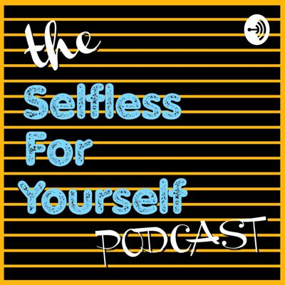 Selfless For Yourself Podcast