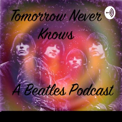 Tomorrow Never Knows-A Beatles Podcast