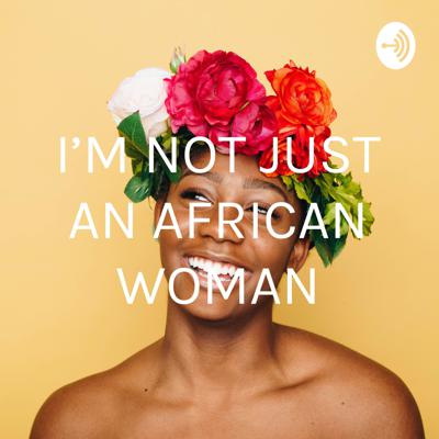I'M NOT JUST AN AFRICAN WOMAN