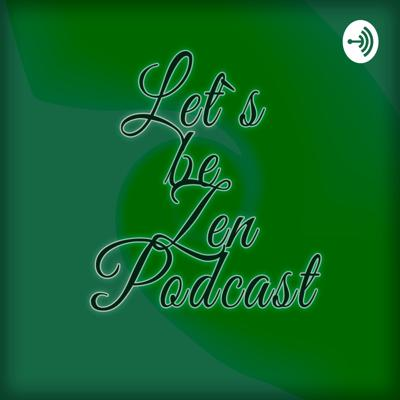 Lets be Zen Podcast