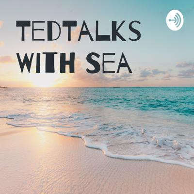 TedTalks With Sea