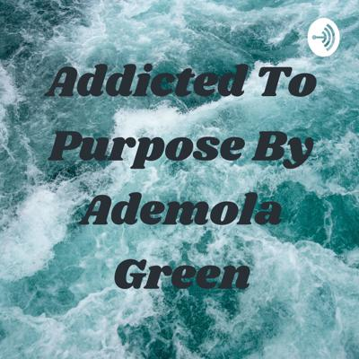 Addicted To Purpose By Ademola Green