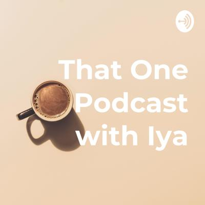 That One Podcast with Iya