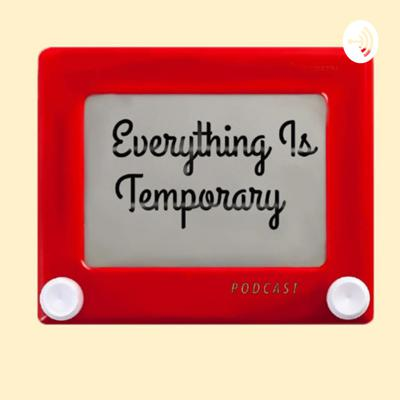 Everything Is Temporary Podcast