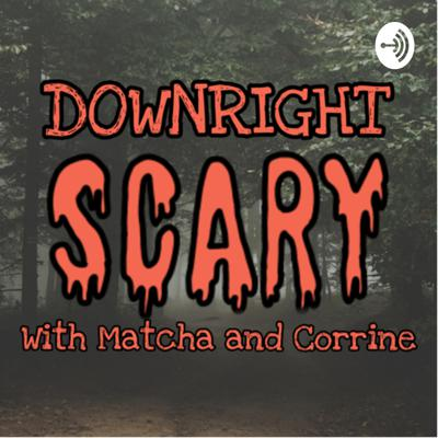 Downright SCARY! with Matcha and Corrine