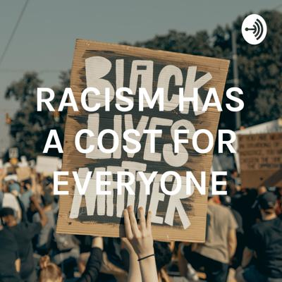 RACISM HAS A COST FOR EVERYONE