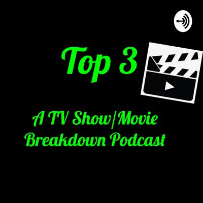 Top 3: A TV Show/Movie Breakdown Podcast