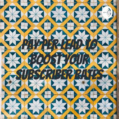 Pay Per Lead To Boost Your Subscriber Rates