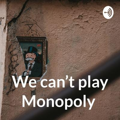 We can't play Monopoly