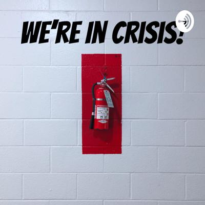We're In Crisis!