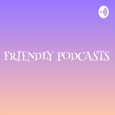 Friendly podcasts
