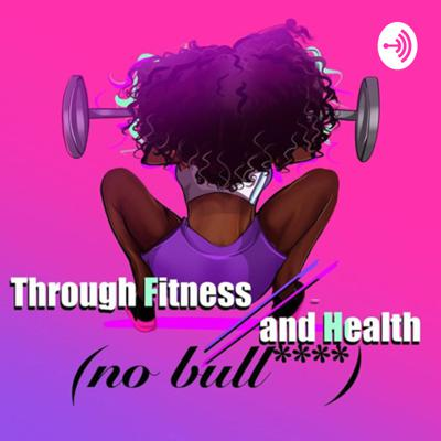 Through Fitness and Health (No Bull****)