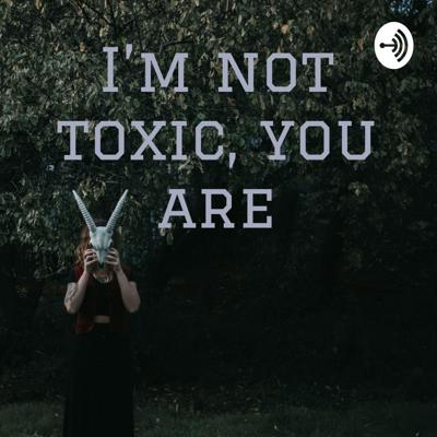 I'm not toxic, you are