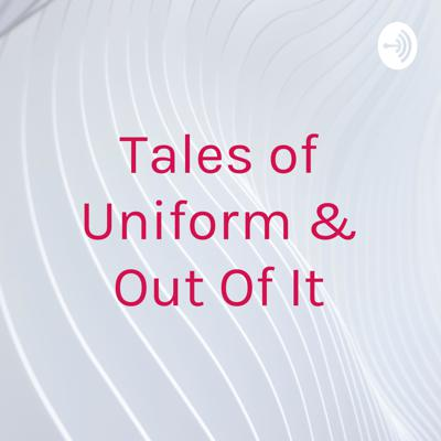 Tales of Uniform & Out Of It