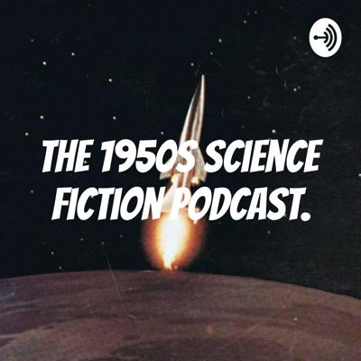 The 1950s Science Fiction Podcast.