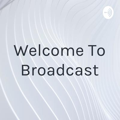 Welcome To Broadcast