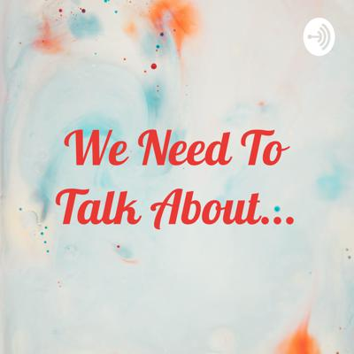 We Need To Talk About...