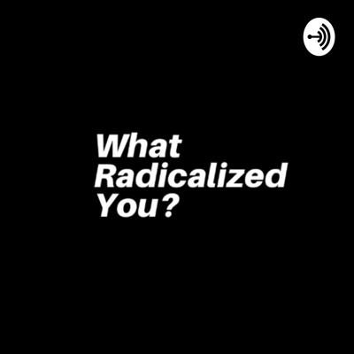 What Radicalized You?