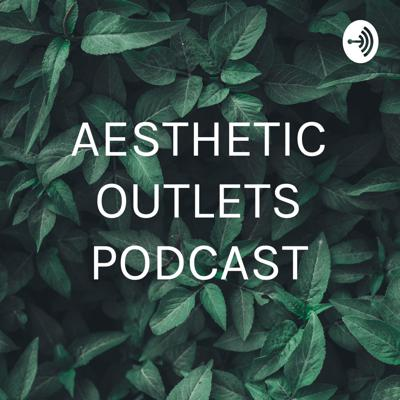 AESTHETIC OUTLETS PODCAST