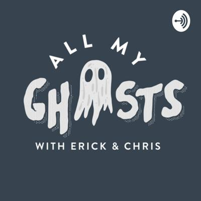 All My Ghosts with Erick & Chris