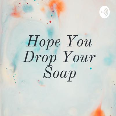 Hope You Drop Your Soap