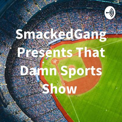 SmackedGang Presents That Damn Sports Show