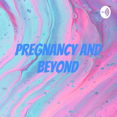 Pregnancy and Beyond