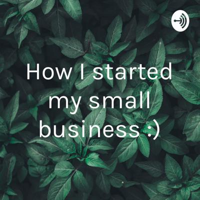 How I started my small business :)