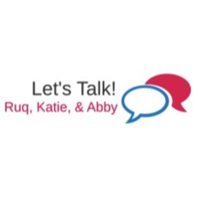 Let's Talk! With Ruq, Katie, & Abby