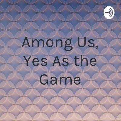 Among Us, Yes As the Game