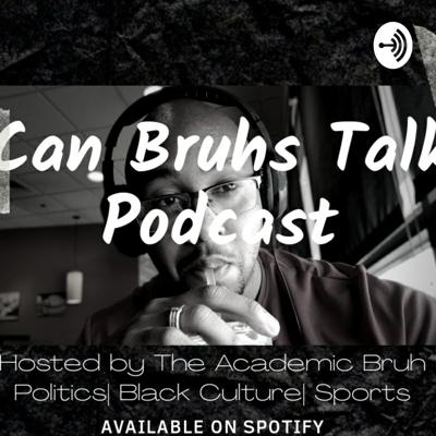 Can Bruhs Talk, Hosted By The Academic Bruh