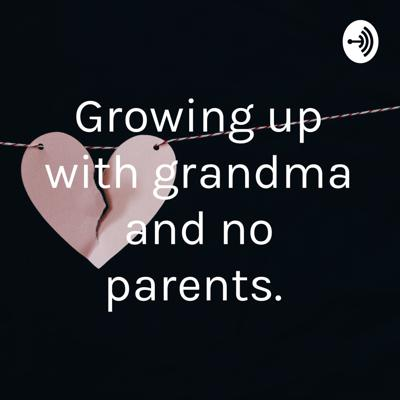 Growing up with grandma and no parents.