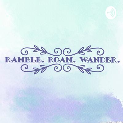 Welcome to Ramble. Roam. Wander! A podcast that talks to everyday humans who are able to provide wisdom to those of us who haven't quite found our way.