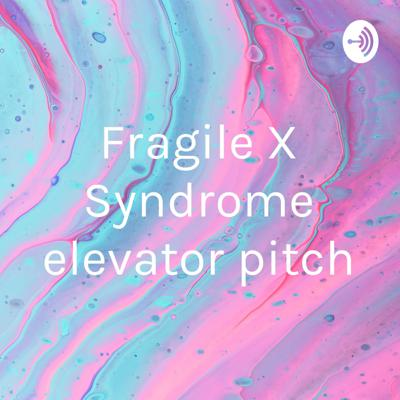 Fragile X Syndrome elevator pitch
