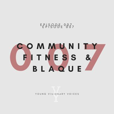 Cover art for 007 - COMMUNITY, FITNESS & BLAQUE - YOUNG VISIONARY VOICES