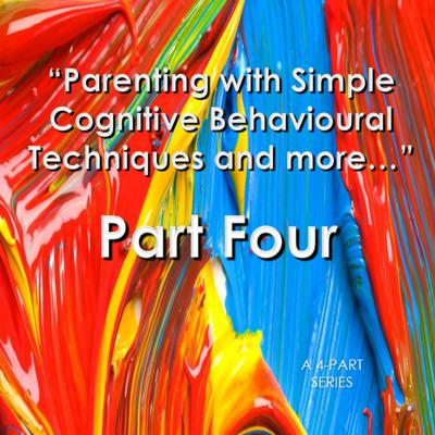 Parenting with Simple Cognitive Behavioural Techniques and more... PART FOUR (4) of a 4-Part Series
