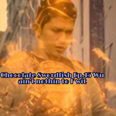 Cover art for Chocolate Swordfish Ep.15 Wu ain't nothin to F wit